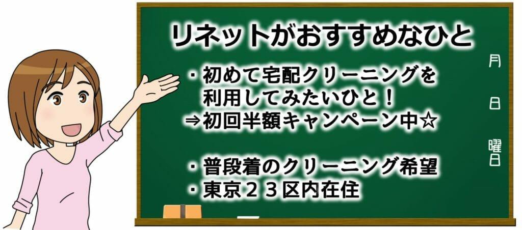 リネットがおすすめのかたは、初めて宅配クリーニングをしてみる方・普段着をクリーニングに出したい人、東京23区内在住のかたです。